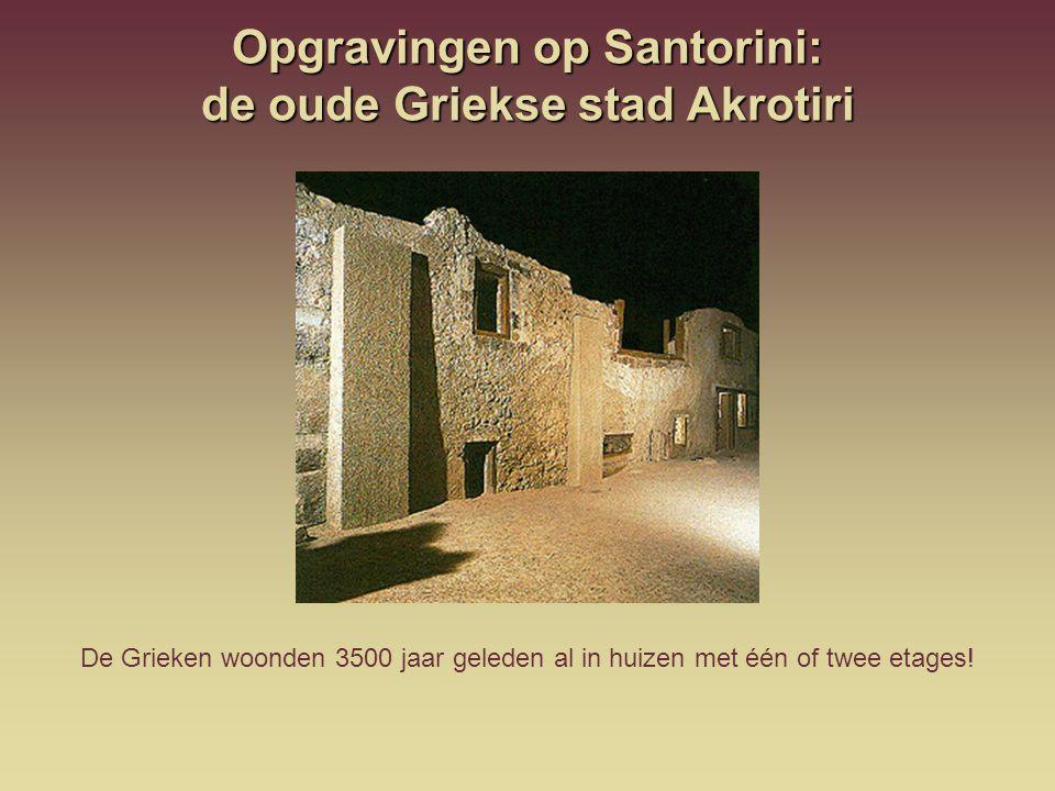 Opgravingen op Santorini: de oude Griekse stad Akrotiri De Grieken woonden 3500 jaar geleden al in huizen met één of twee etages!