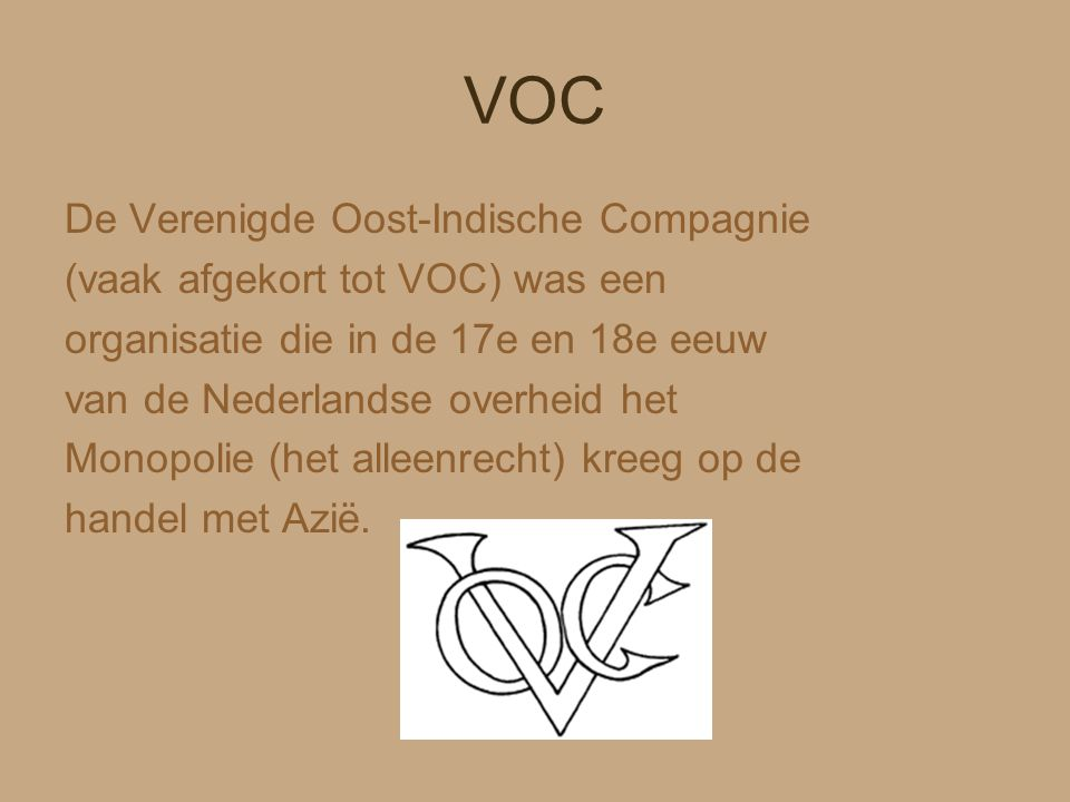 VOC De Verenigde Oost-Indische Compagnie (vaak afgekort tot VOC) was een organisatie die in de 17e en 18e eeuw van de Nederlandse overheid het Monopol