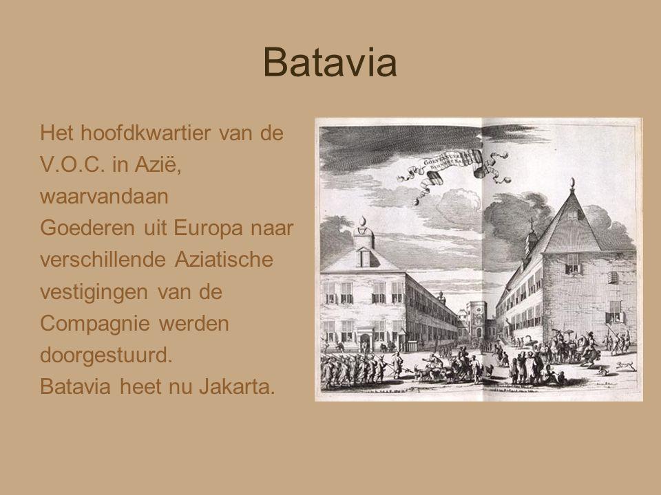 Batavia Het hoofdkwartier van de V.O.C. in Azië, waarvandaan Goederen uit Europa naar verschillende Aziatische vestigingen van de Compagnie werden doo