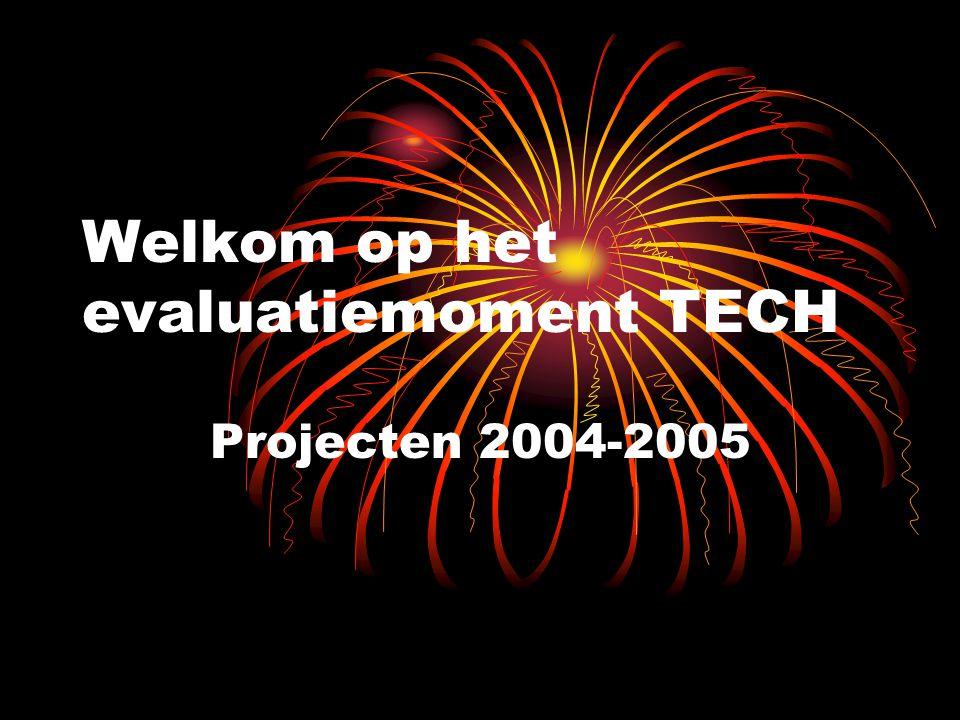Welkom op het evaluatiemoment TECH Projecten 2004-2005