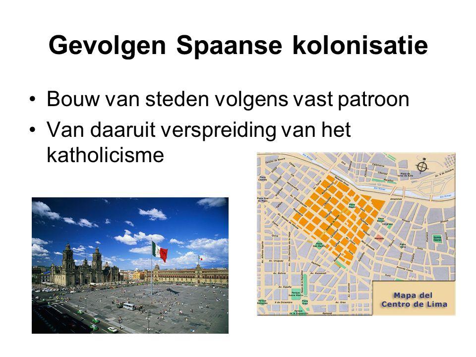 Gevolgen Spaanse kolonisatie Bouw van steden volgens vast patroon Van daaruit verspreiding van het katholicisme