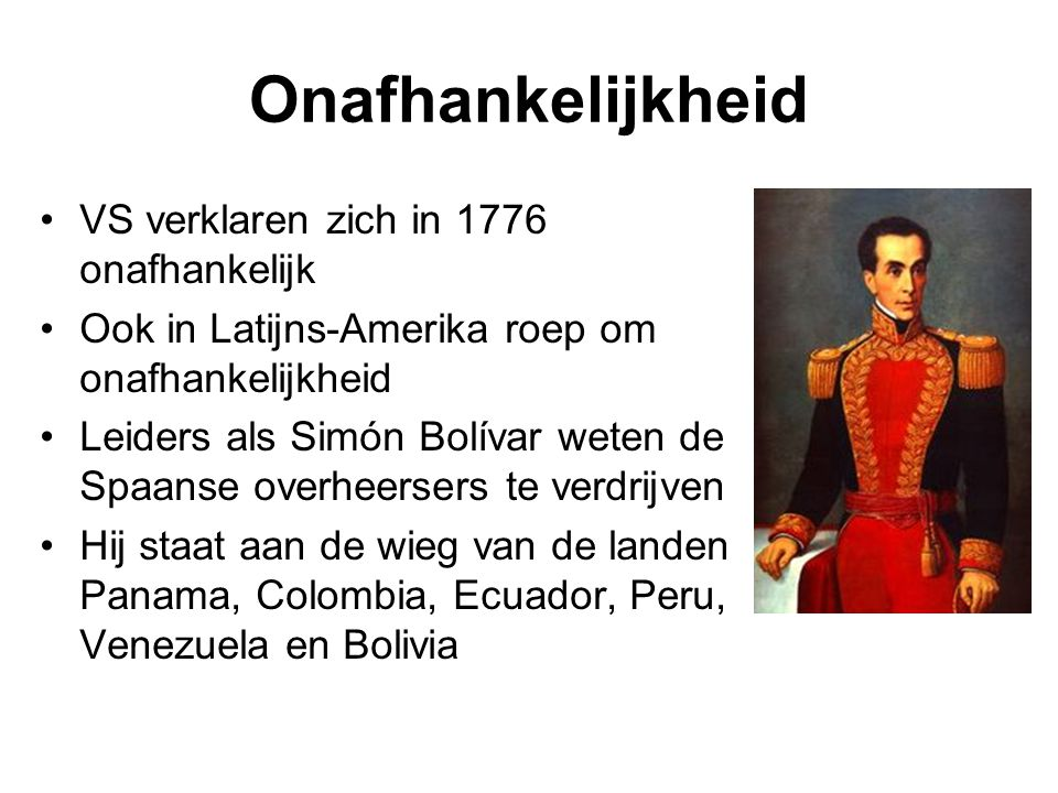 Onafhankelijkheid VS verklaren zich in 1776 onafhankelijk Ook in Latijns-Amerika roep om onafhankelijkheid Leiders als Simón Bolívar weten de Spaanse