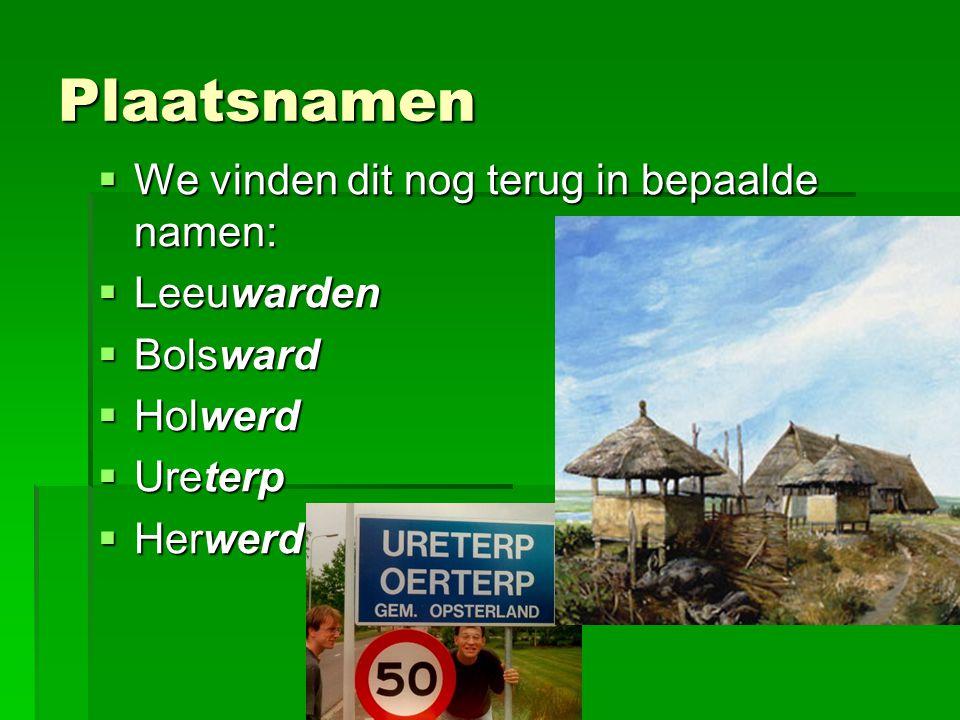 Plaatsnamen  We vinden dit nog terug in bepaalde namen:  Leeuwarden  Bolsward  Holwerd  Ureterp  Herwerd