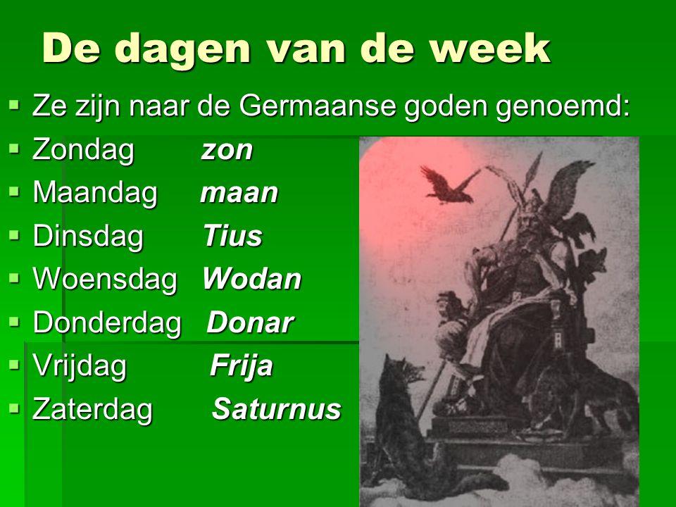 De dagen van de week  Ze zijn naar de Germaanse goden genoemd:  Zondag zon  Maandag maan  Dinsdag Tius  Woensdag Wodan  Donderdag Donar  Vrijda