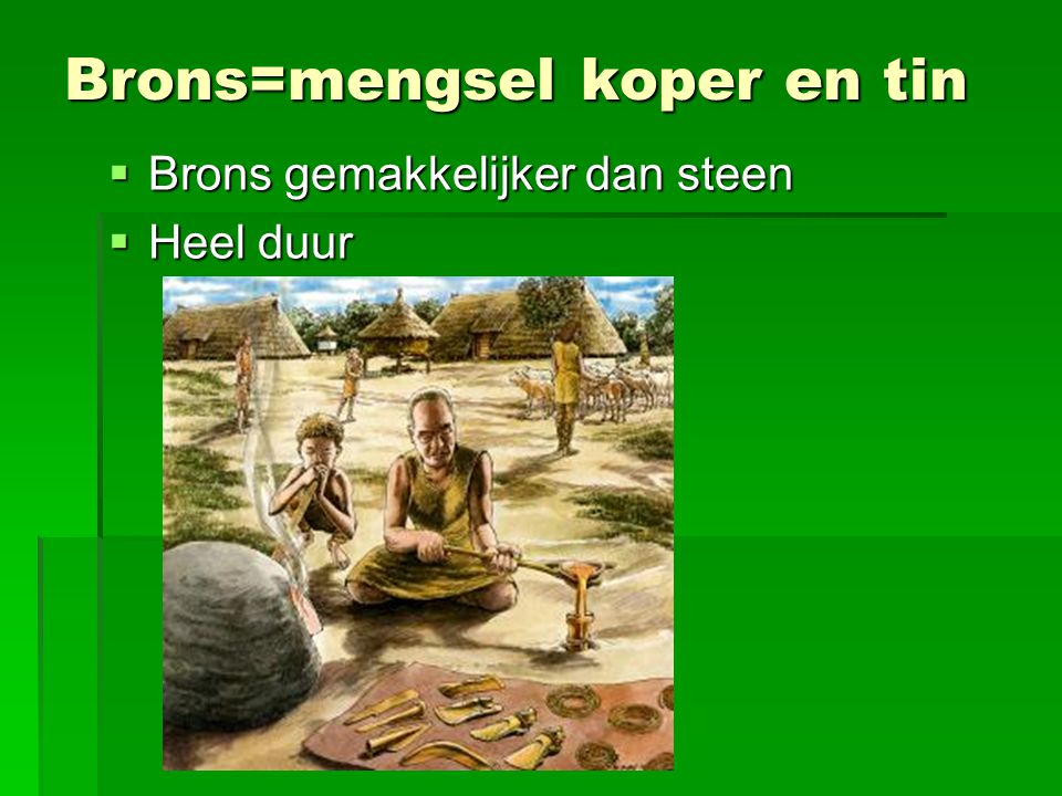 Brons=mengsel koper en tin  Brons gemakkelijker dan steen  Heel duur