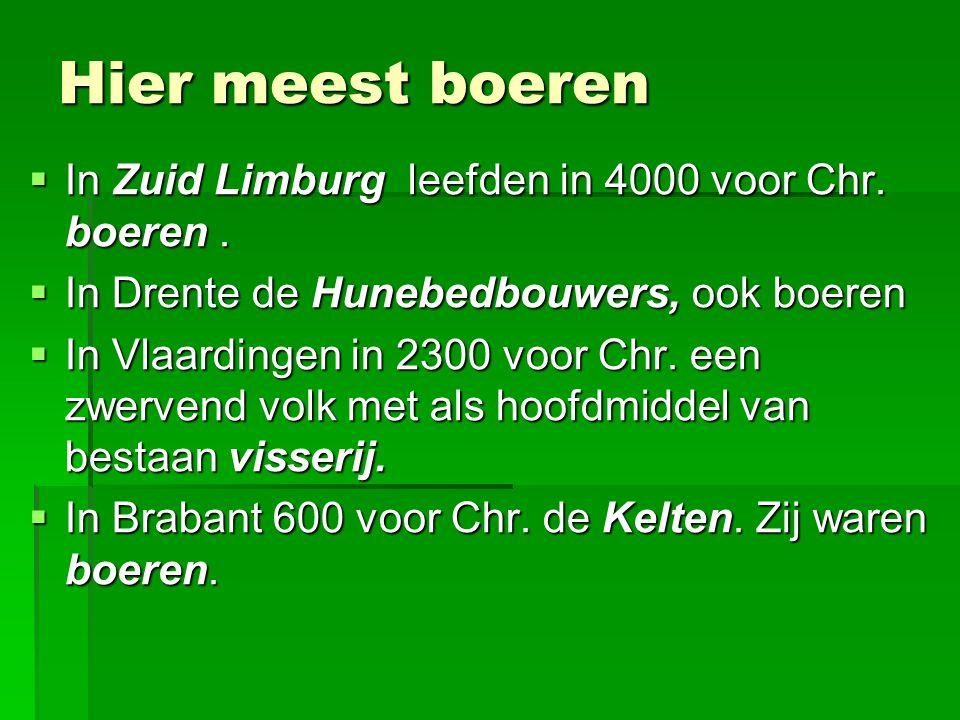 Hier meest boeren  In Zuid Limburg leefden in 4000 voor Chr. boeren.  In Drente de Hunebedbouwers, ook boeren  In Vlaardingen in 2300 voor Chr. een
