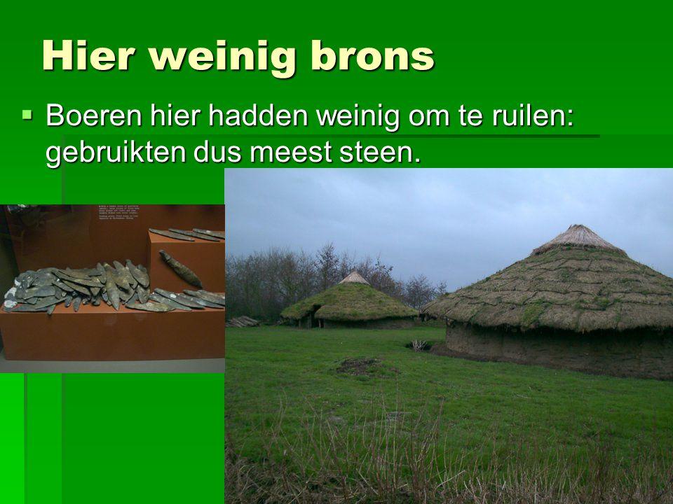 Hier weinig brons  Boeren hier hadden weinig om te ruilen: gebruikten dus meest steen.