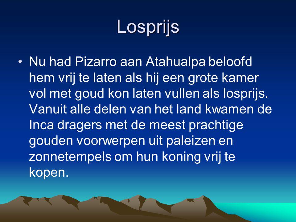 Losprijs Nu had Pizarro aan Atahualpa beloofd hem vrij te laten als hij een grote kamer vol met goud kon laten vullen als losprijs. Vanuit alle delen