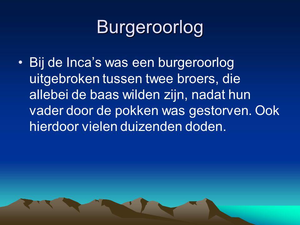 Burgeroorlog Bij de Inca's was een burgeroorlog uitgebroken tussen twee broers, die allebei de baas wilden zijn, nadat hun vader door de pokken was ge