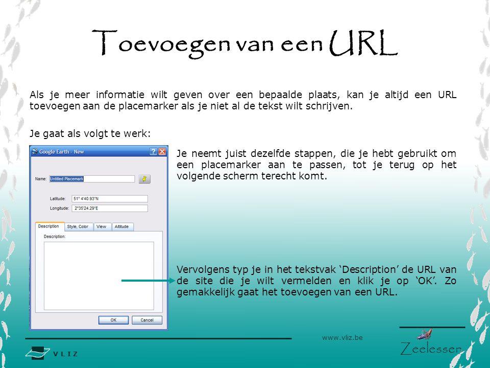 V L I Z www.vliz.be Zeelessen Toevoegen van een URL Als je meer informatie wilt geven over een bepaalde plaats, kan je altijd een URL toevoegen aan de placemarker als je niet al de tekst wilt schrijven.