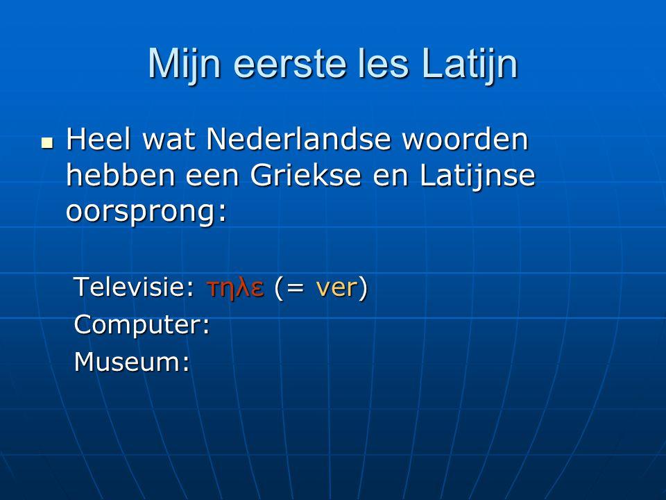 Mijn eerste les Latijn Heel wat Nederlandse woorden hebben een Griekse en Latijnse oorsprong: Heel wat Nederlandse woorden hebben een Griekse en Latijnse oorsprong: Televisie: τηλε (= ver) Computer:Museum: