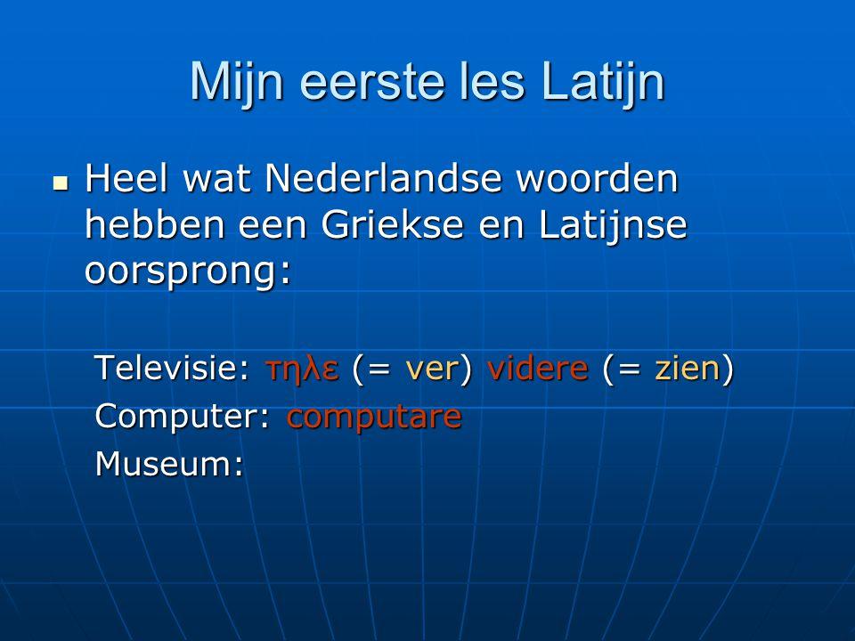 Mijn eerste les Latijn Heel wat Nederlandse woorden hebben een Griekse en Latijnse oorsprong: Heel wat Nederlandse woorden hebben een Griekse en Latijnse oorsprong: Televisie: τηλε (= ver) videre (= zien) Computer: computare Museum: