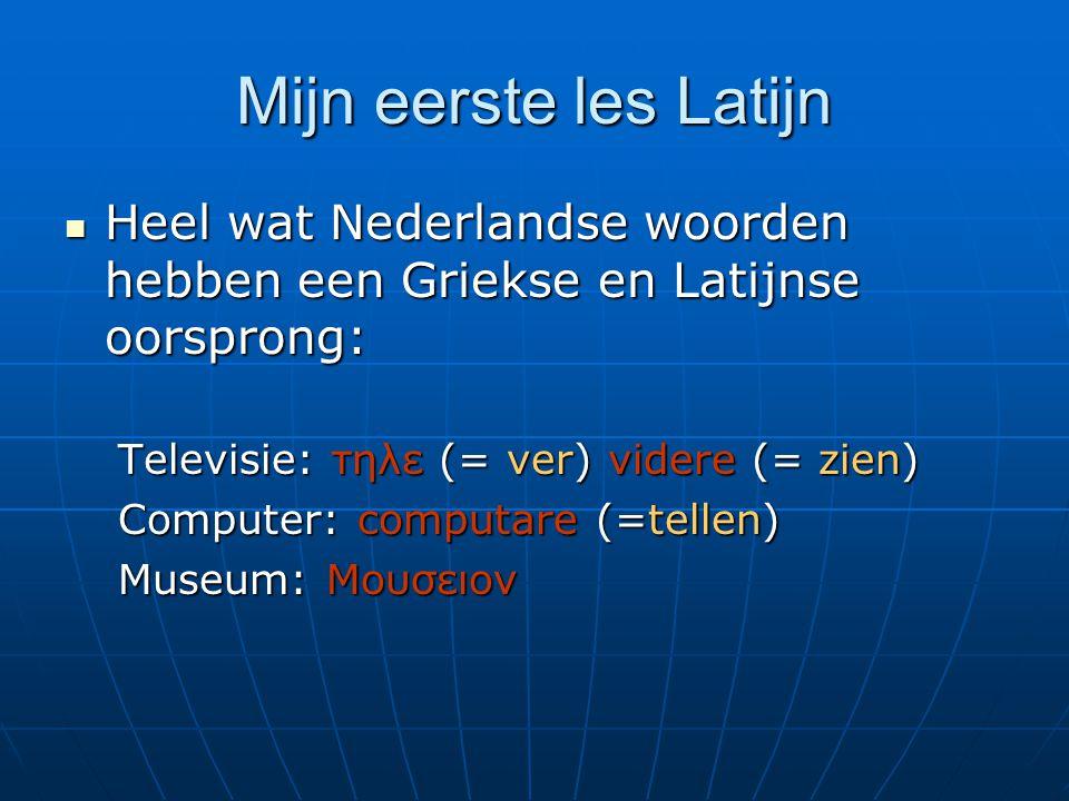 Mijn eerste les Latijn Heel wat Nederlandse woorden hebben een Griekse en Latijnse oorsprong: Heel wat Nederlandse woorden hebben een Griekse en Latijnse oorsprong: Televisie: τηλε (= ver) videre (= zien) Computer: computare (=tellen) Museum: Μουσειον