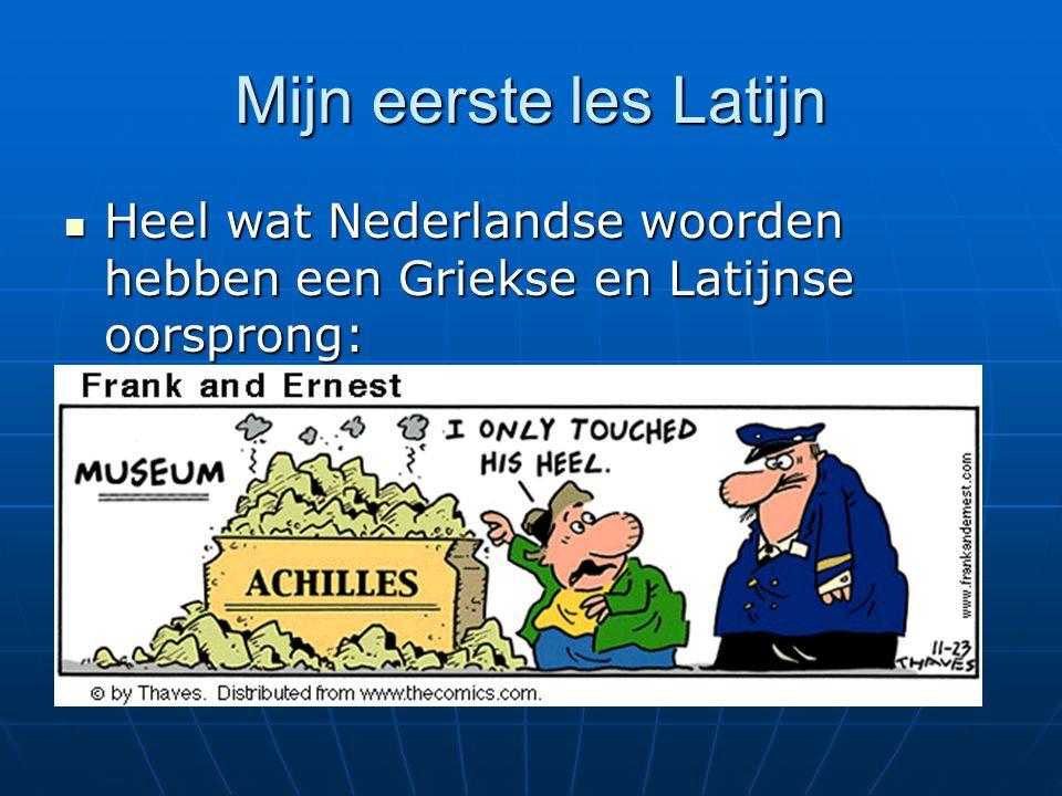 Mijn eerste les Latijn Heel wat Nederlandse woorden hebben een Griekse en Latijnse oorsprong: Heel wat Nederlandse woorden hebben een Griekse en Latijnse oorsprong: Televisie: τηλε (= ver) videre (= zien) Computer: computare (=tellen) Museum: Μουσειον (= huis van de muzen)