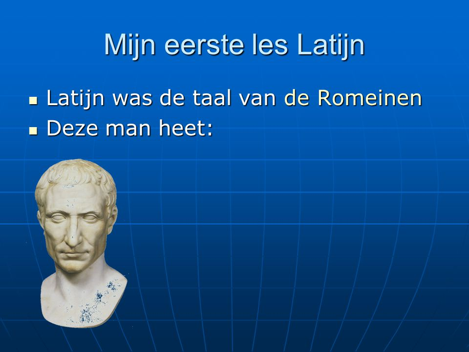 Mijn eerste les Latijn Latijn was de taal van de Romeinen Latijn was de taal van de Romeinen Deze man heet: Deze man heet:
