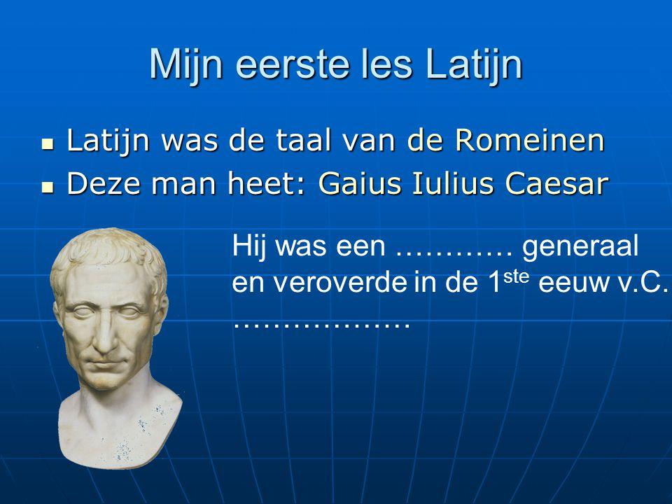 Mijn eerste les Latijn Latijn was de taal van de Romeinen Latijn was de taal van de Romeinen Deze man heet: Gaius Iulius Caesar Deze man heet: Gaius Iulius Caesar Hij was een ………… generaal en veroverde in de 1 ste eeuw v.C.