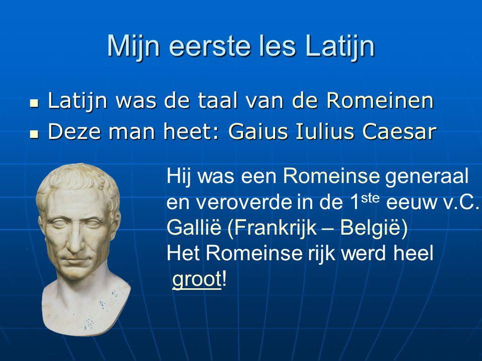 Mijn eerste les Latijn Latijn was de taal van de Romeinen Latijn was de taal van de Romeinen Deze man heet: Gaius Iulius Caesar Deze man heet: Gaius Iulius Caesar Hij was een Romeinse generaal en veroverde in de 1 ste eeuw v.C.
