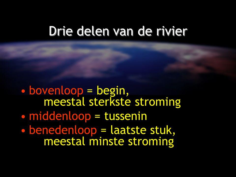 Drie delen van de rivier bovenloop = begin, meestal sterkste stroming middenloop = tussenin benedenloop = laatste stuk, meestal minste stroming