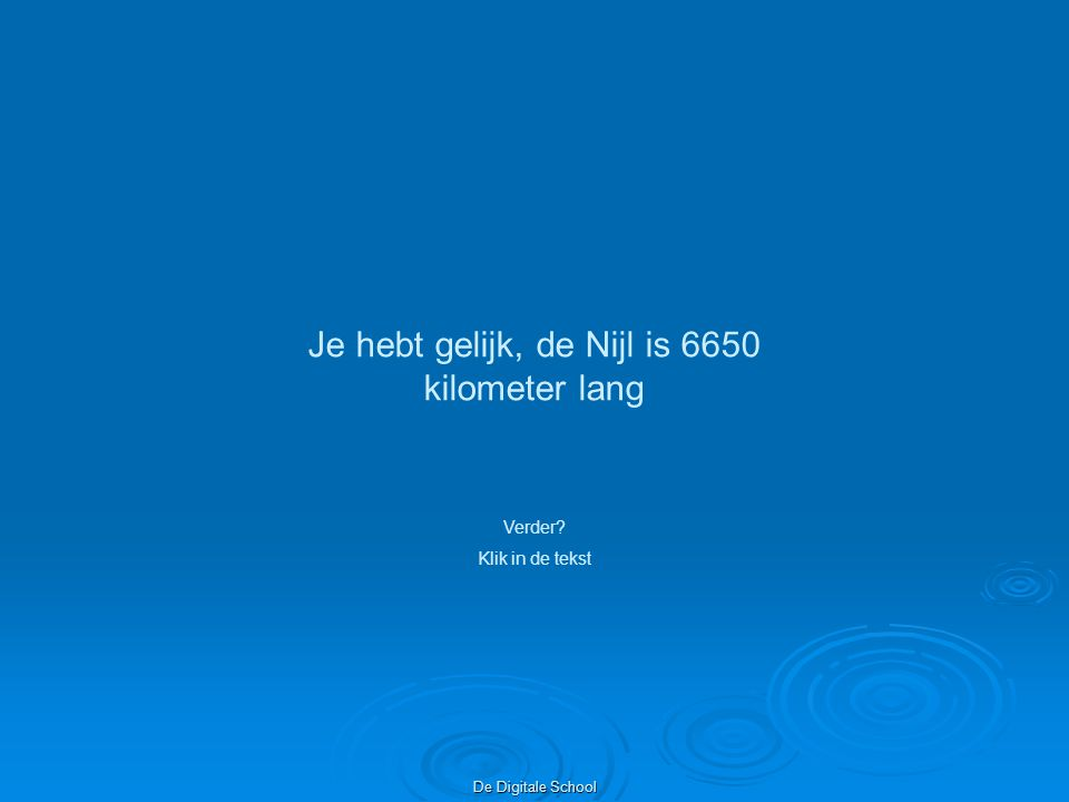 De Digitale School Je hebt gelijk, de Nijl is 6650 kilometer lang Verder? Klik in de tekst