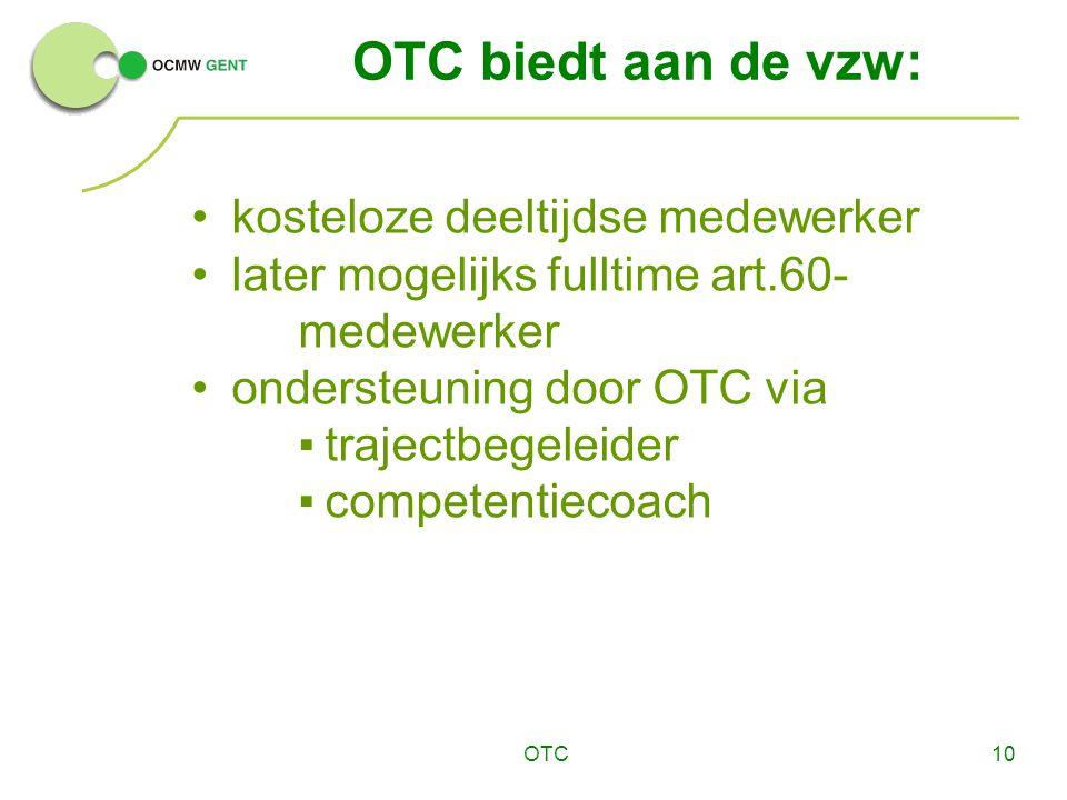 OTC10 OTC biedt aan de vzw: kosteloze deeltijdse medewerker later mogelijks fulltime art.60- medewerker ondersteuning door OTC via ▪trajectbegeleider ▪competentiecoach