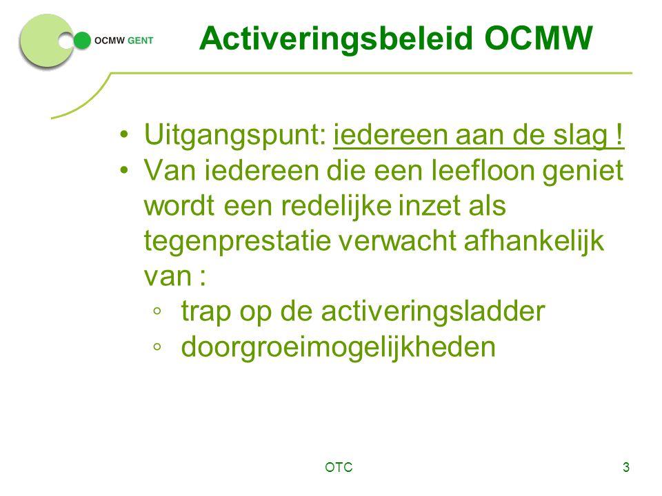 OTC3 Activeringsbeleid OCMW Uitgangspunt: iedereen aan de slag ! Van iedereen die een leefloon geniet wordt een redelijke inzet als tegenprestatie ver