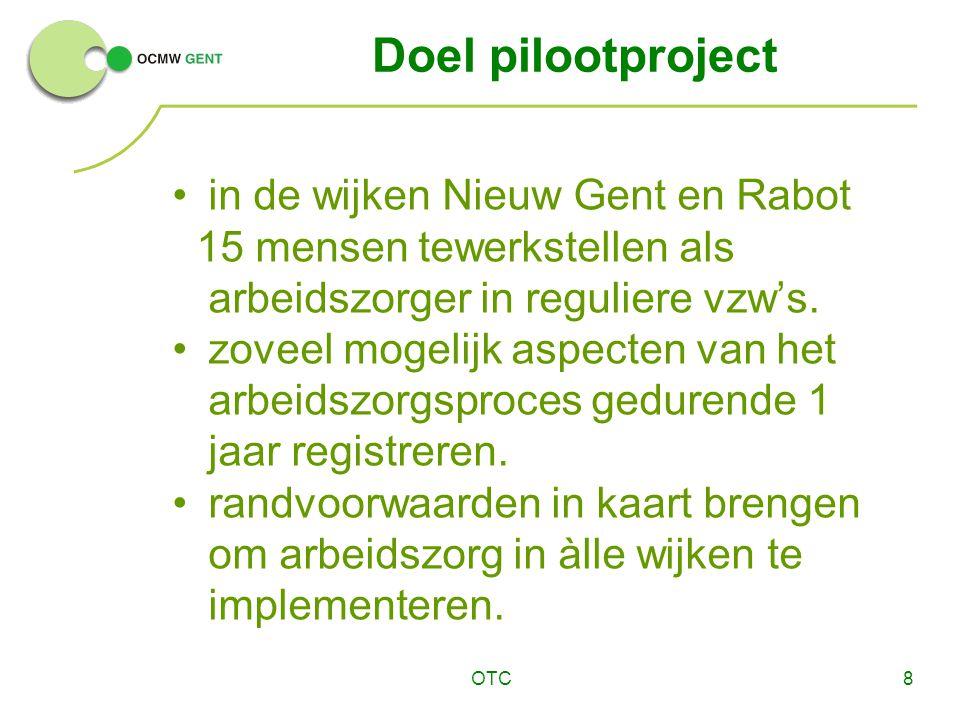 OTC8 Doel pilootproject in de wijken Nieuw Gent en Rabot 15 mensen tewerkstellen als arbeidszorger in reguliere vzw's. zoveel mogelijk aspecten van he