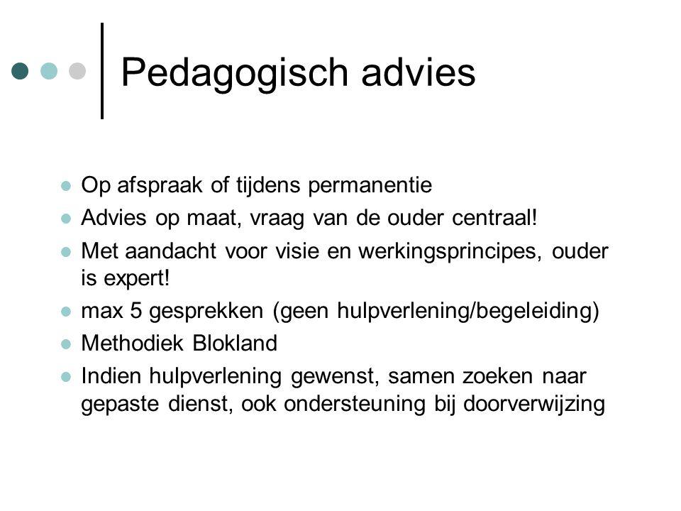 Pedagogisch advies Op afspraak of tijdens permanentie Advies op maat, vraag van de ouder centraal! Met aandacht voor visie en werkingsprincipes, ouder