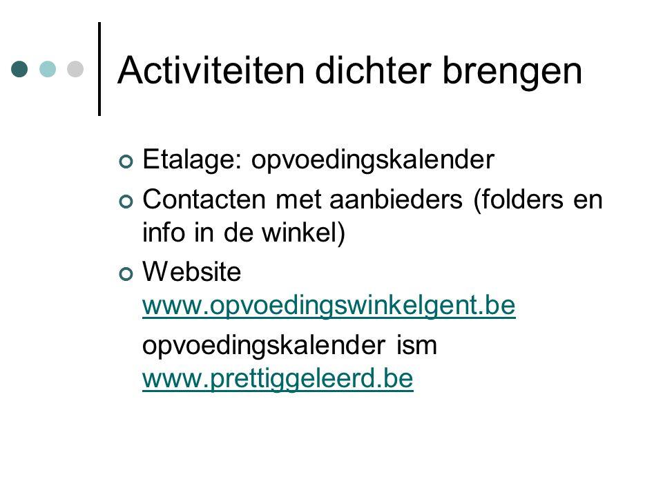Activiteiten dichter brengen Etalage: opvoedingskalender Contacten met aanbieders (folders en info in de winkel) Website www.opvoedingswinkelgent.be w