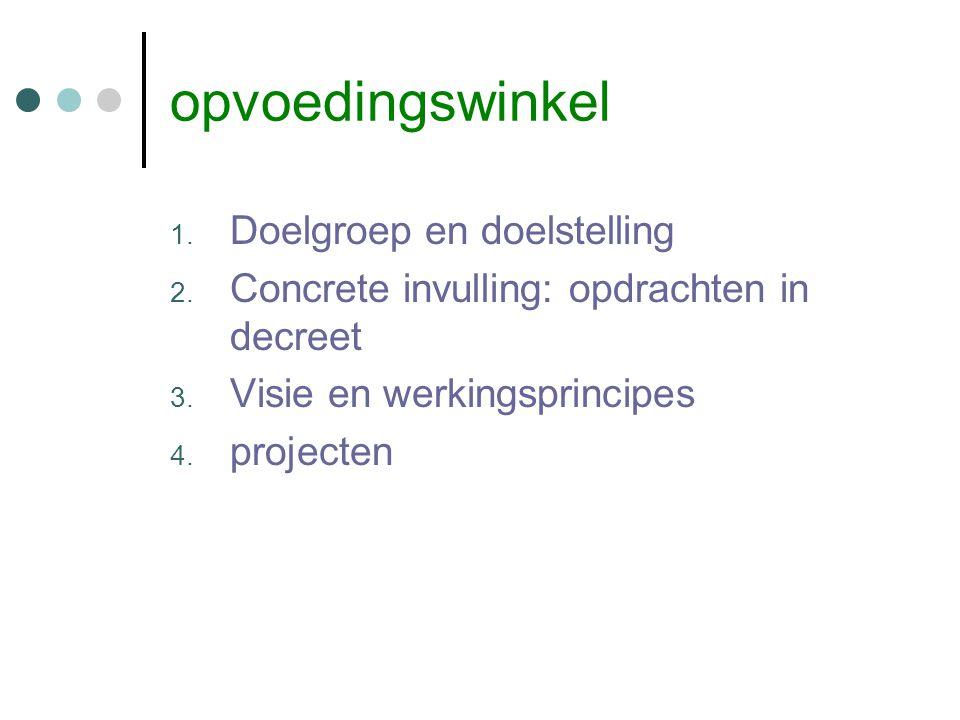 opvoedingswinkel 1. Doelgroep en doelstelling 2. Concrete invulling: opdrachten in decreet 3. Visie en werkingsprincipes 4. projecten