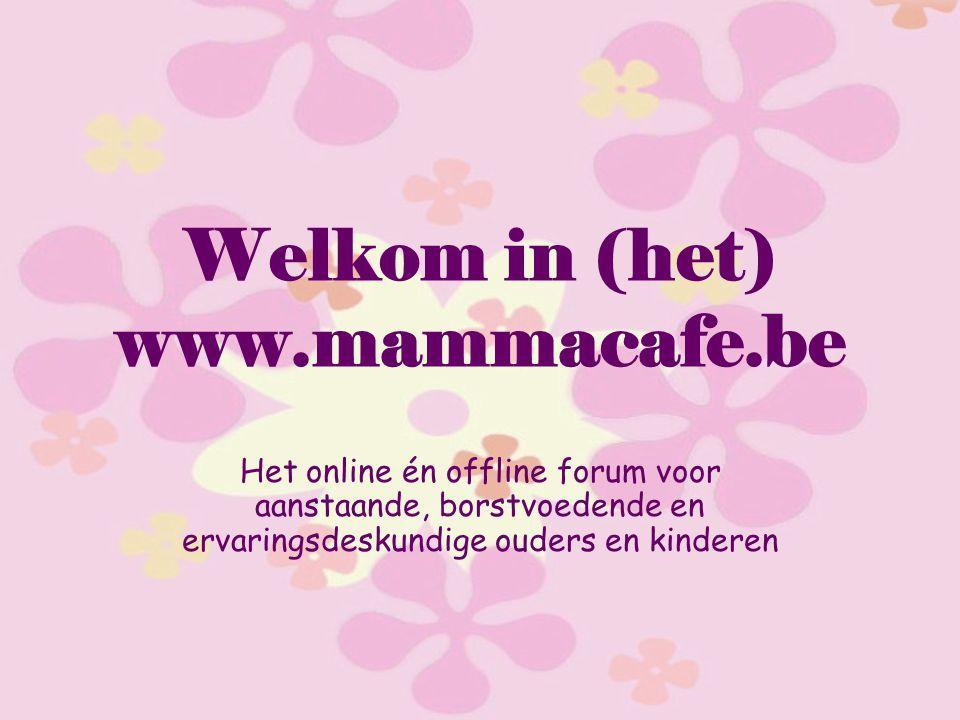 Welkom in (het) www.mammacafe.be Het online én offline forum voor aanstaande, borstvoedende en ervaringsdeskundige ouders en kinderen