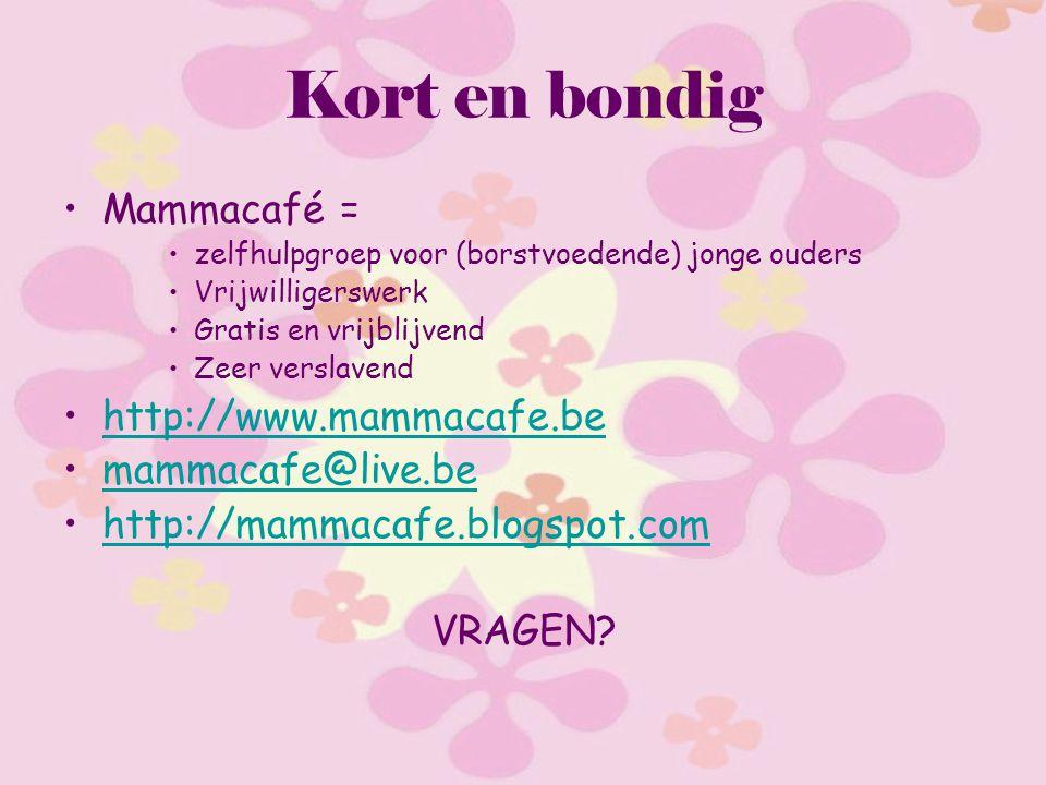 Kort en bondig Mammacafé = zelfhulpgroep voor (borstvoedende) jonge ouders Vrijwilligerswerk Gratis en vrijblijvend Zeer verslavend http://www.mammacafe.be mammacafe@live.be http://mammacafe.blogspot.com VRAGEN