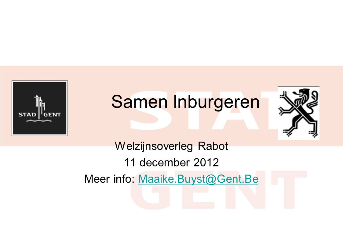 Samen Inburgeren Welzijnsoverleg Rabot 11 december 2012 Meer info: Maaike.Buyst@Gent.BeMaaike.Buyst@Gent.Be