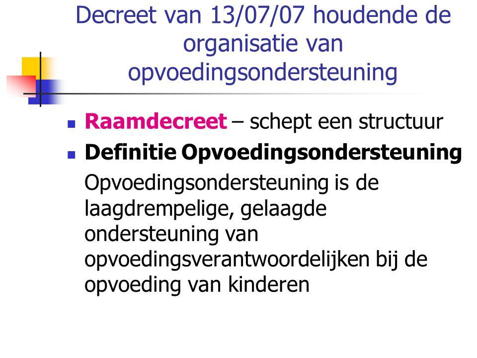Decreet van 13/07/07 houdende de organisatie van opvoedingsondersteuning Raamdecreet – schept een structuur Definitie Opvoedingsondersteuning Opvoedin