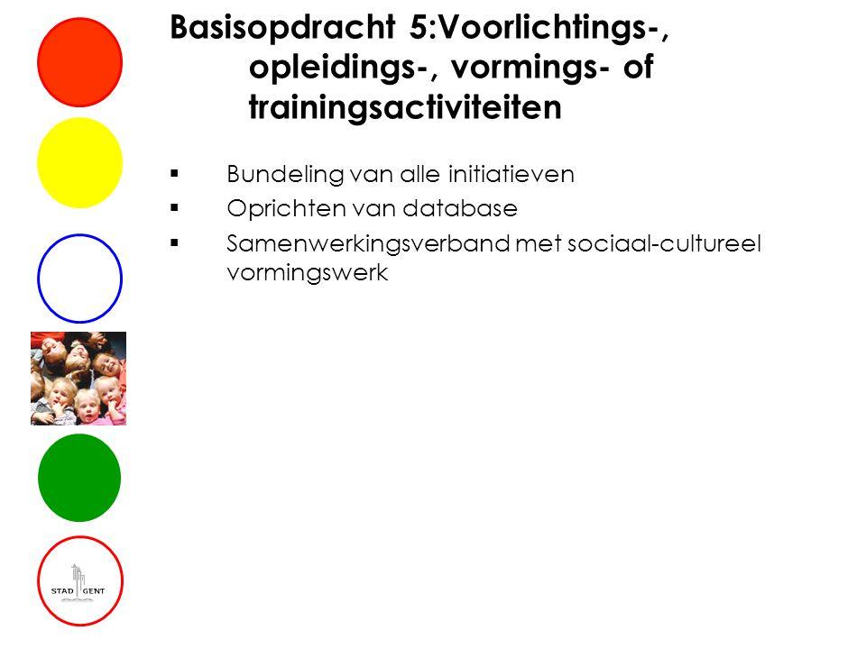Basisopdracht 5:Voorlichtings-, opleidings-, vormings- of trainingsactiviteiten  Bundeling van alle initiatieven  Oprichten van database  Samenwerkingsverband met sociaal-cultureel vormingswerk