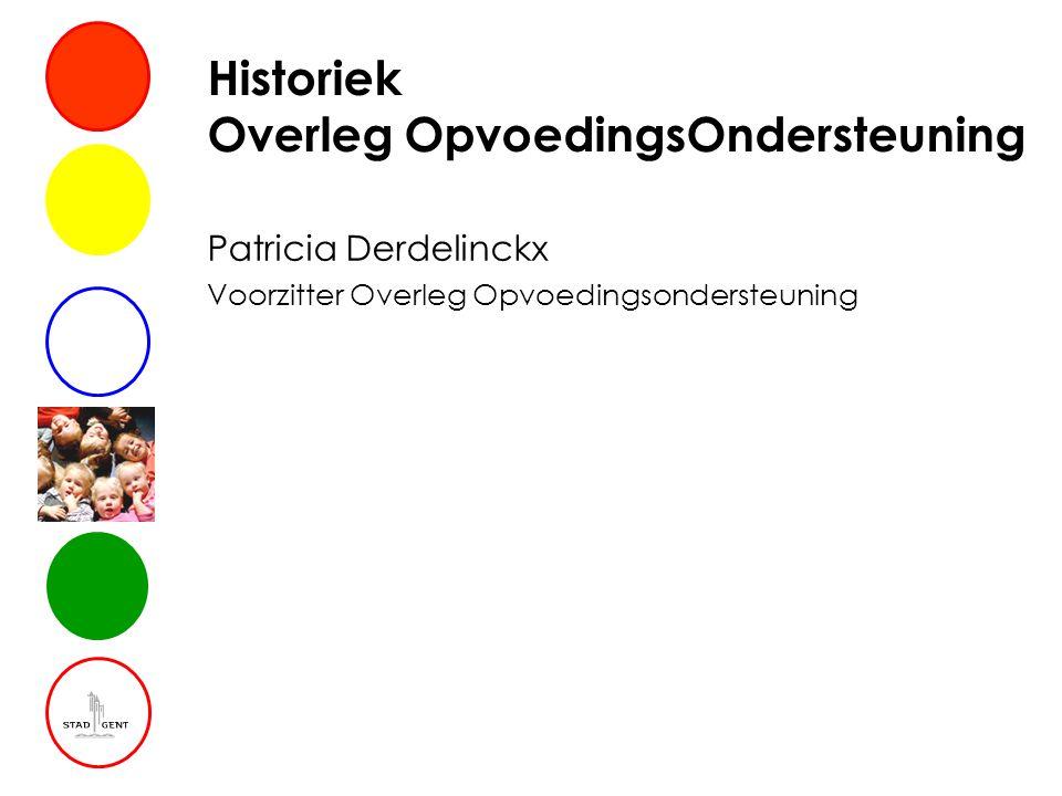 Historiek Overleg OpvoedingsOndersteuning Patricia Derdelinckx Voorzitter Overleg Opvoedingsondersteuning