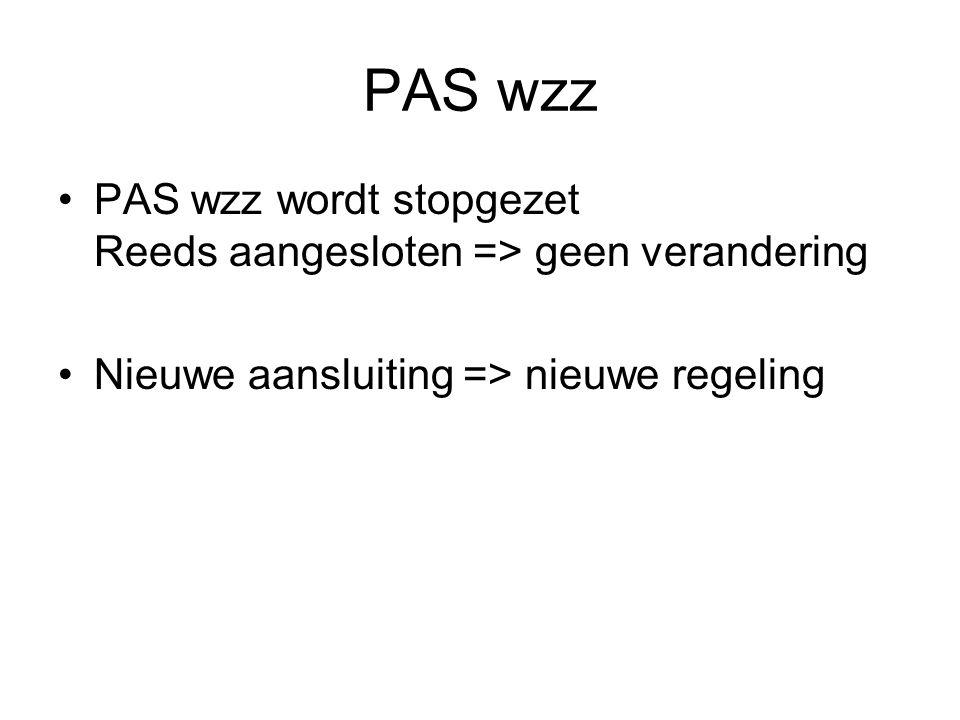 PAS wzz PAS wzz wordt stopgezet Reeds aangesloten => geen verandering Nieuwe aansluiting => nieuwe regeling