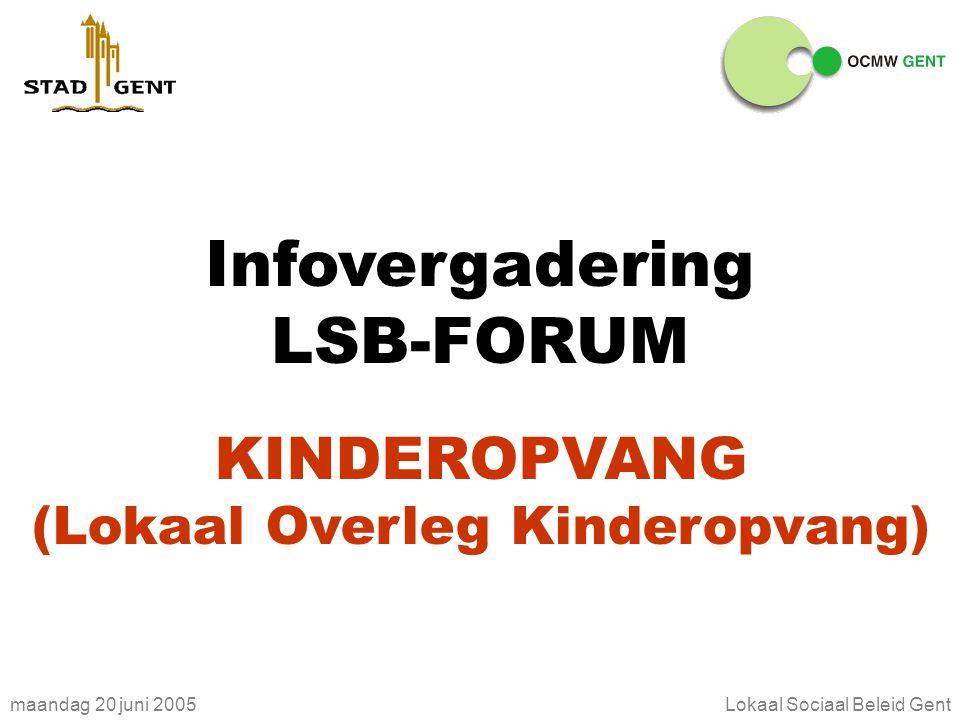 maandag 20 juni 2005Lokaal Sociaal Beleid Gent Infovergadering LSB-FORUM KINDEROPVANG (Lokaal Overleg Kinderopvang)