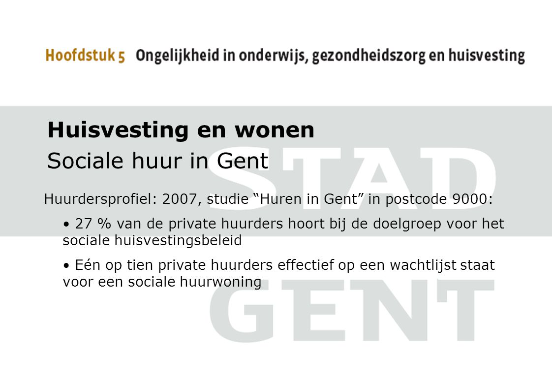 Huisvesting en wonen Sociale huur in Gent Huurdersprofiel: 2007, studie Huren in Gent in postcode 9000: 27 % van de private huurders hoort bij de doelgroep voor het sociale huisvestingsbeleid Eén op tien private huurders effectief op een wachtlijst staat voor een sociale huurwoning