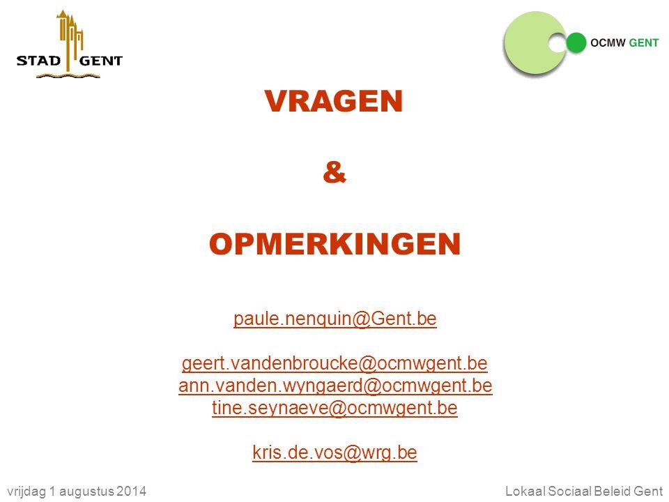 vrijdag 1 augustus 2014Lokaal Sociaal Beleid Gent VRAGEN & OPMERKINGEN paule.nenquin@Gent.be geert.vandenbroucke@ocmwgent.be ann.vanden.wyngaerd@ocmwgent.be tine.seynaeve@ocmwgent.be kris.de.vos@wrg.be