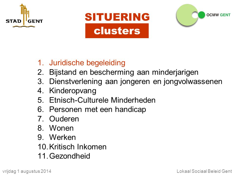 vrijdag 1 augustus 2014Lokaal Sociaal Beleid Gent clusters SITUERING 1.Juridische begeleiding 2.Bijstand en bescherming aan minderjarigen 3.Dienstverl