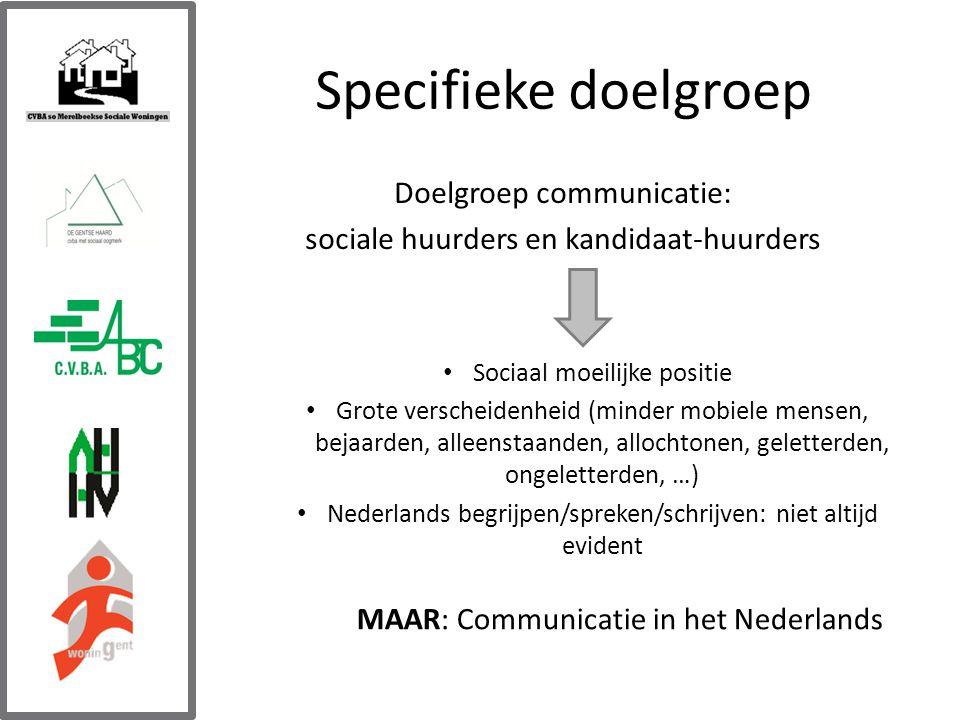 Specifieke doelgroep Doelgroep communicatie: sociale huurders en kandidaat-huurders Sociaal moeilijke positie Grote verscheidenheid (minder mobiele mensen, bejaarden, alleenstaanden, allochtonen, geletterden, ongeletterden, …) Nederlands begrijpen/spreken/schrijven: niet altijd evident MAAR: Communicatie in het Nederlands