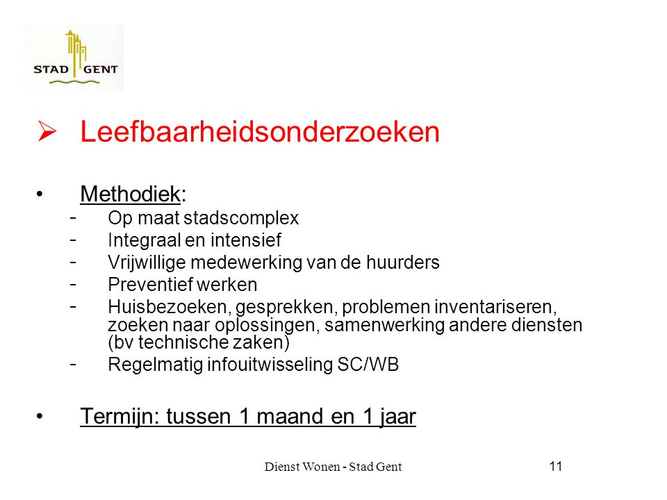 Dienst Wonen - Stad Gent11  Leefbaarheidsonderzoeken Methodiek:  Op maat stadscomplex  Integraal en intensief  Vrijwillige medewerking van de huurders  Preventief werken  Huisbezoeken, gesprekken, problemen inventariseren, zoeken naar oplossingen, samenwerking andere diensten (bv technische zaken)  Regelmatig infouitwisseling SC/WB Termijn: tussen 1 maand en 1 jaar