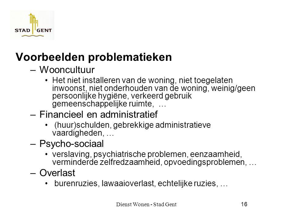 Dienst Wonen - Stad Gent16 Voorbeelden problematieken –Wooncultuur Het niet installeren van de woning, niet toegelaten inwoonst, niet onderhouden van de woning, weinig/geen persoonlijke hygiëne, verkeerd gebruik gemeenschappelijke ruimte, … –Financieel en administratief (huur)schulden, gebrekkige administratieve vaardigheden, … –Psycho-sociaal verslaving, psychiatrische problemen, eenzaamheid, verminderde zelfredzaamheid, opvoedingsproblemen, … –Overlast burenruzies, lawaaioverlast, echtelijke ruzies, …