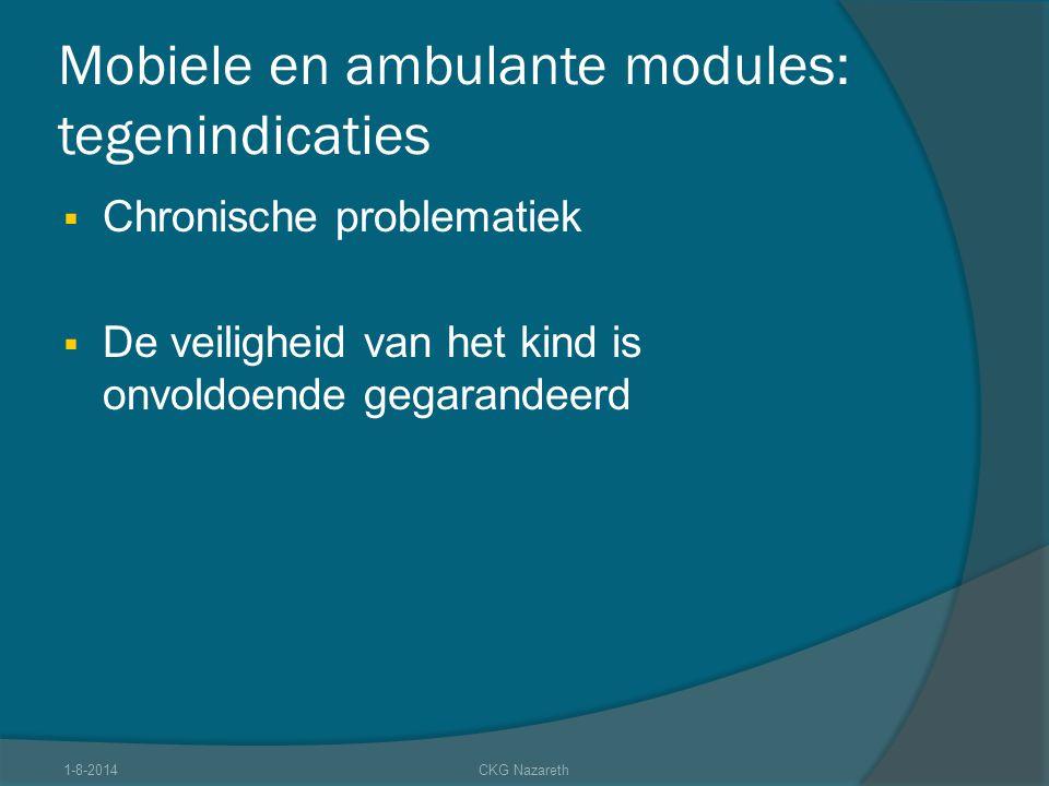 Mobiele en ambulante modules: tegenindicaties  Chronische problematiek  De veiligheid van het kind is onvoldoende gegarandeerd 1-8-2014CKG Nazareth