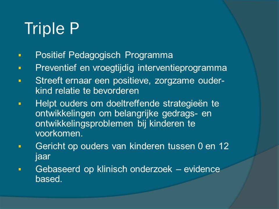 Triple P  Positief Pedagogisch Programma  Preventief en vroegtijdig interventieprogramma  Streeft ernaar een positieve, zorgzame ouder- kind relati