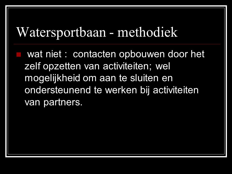 Watersportbaan - methodiek wat niet : contacten opbouwen door het zelf opzetten van activiteiten; wel mogelijkheid om aan te sluiten en ondersteunend
