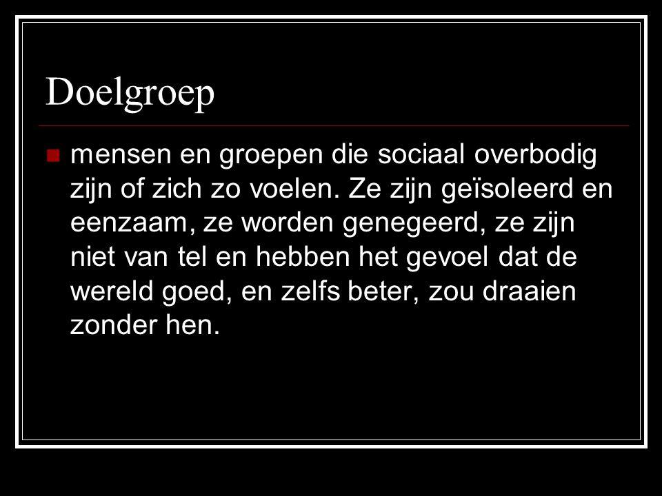 Doelgroep mensen en groepen die sociaal overbodig zijn of zich zo voelen. Ze zijn geïsoleerd en eenzaam, ze worden genegeerd, ze zijn niet van tel en