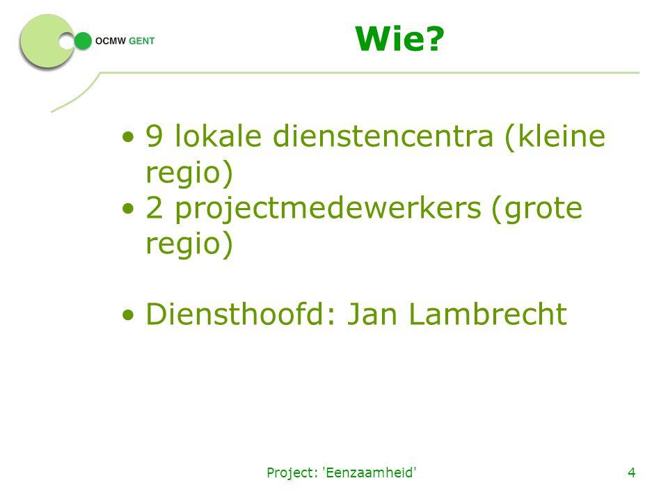 Project: 'Eenzaamheid'4 Wie? 9 lokale dienstencentra (kleine regio) 2 projectmedewerkers (grote regio) Diensthoofd: Jan Lambrecht