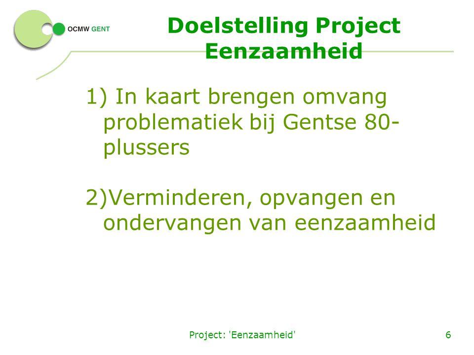 Project: 'Eenzaamheid'6 Doelstelling Project Eenzaamheid 1) In kaart brengen omvang problematiek bij Gentse 80- plussers 2)Verminderen, opvangen en on