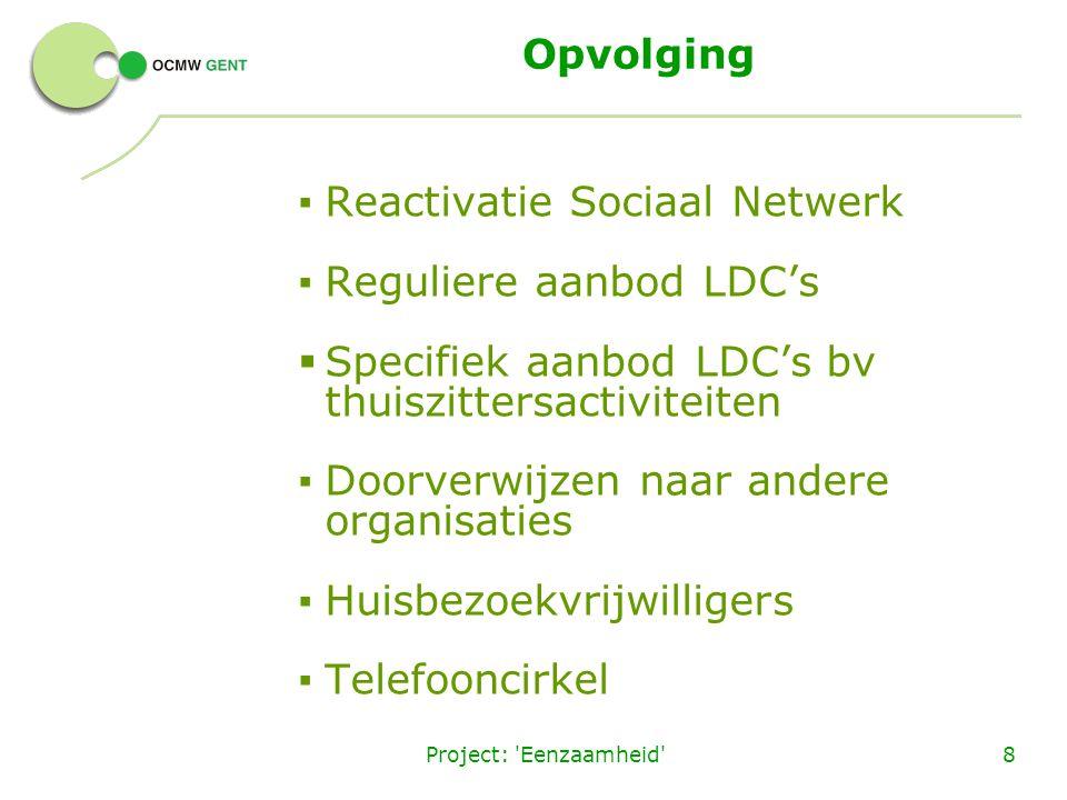 Project: 'Eenzaamheid'8 Opvolging ▪ Reactivatie Sociaal Netwerk ▪ Reguliere aanbod LDC's  Specifiek aanbod LDC's bv thuiszittersactiviteiten ▪ Doorve